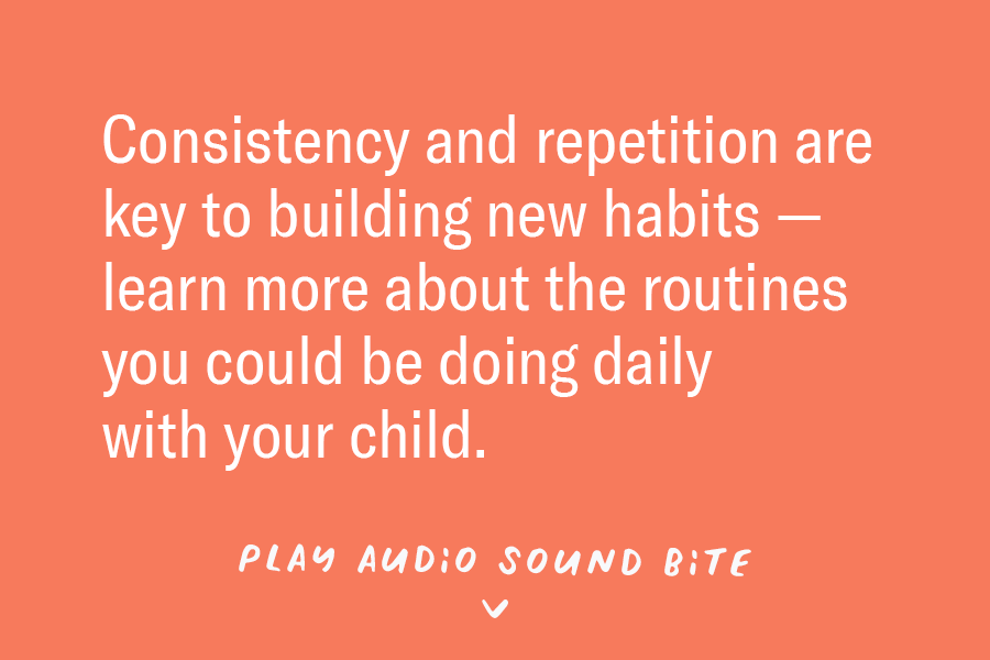 Consistency and repetition are key to building new habits — learn more about the routines you could be doing daily with your child. Play Audio >>